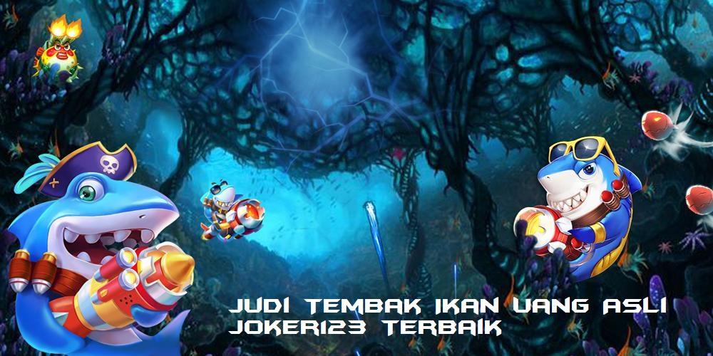 Judi Tembak Ikan Uang Asli Joker123 Terbaik